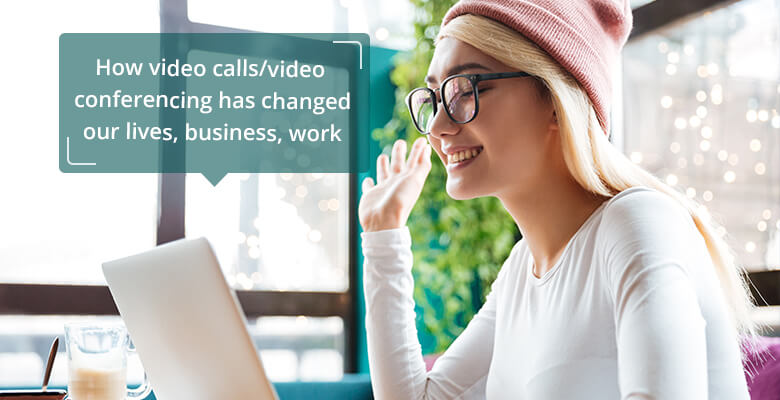 How video calls/video conferencing has changed our lives, business, work?